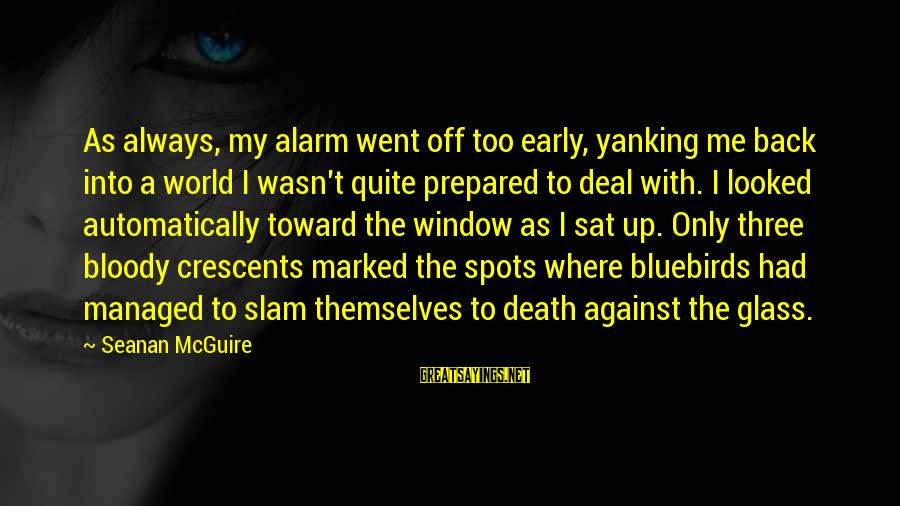 Spots Sayings By Seanan McGuire: As always, my alarm went off too early, yanking me back into a world I
