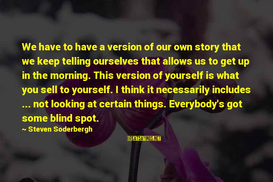 Spots Sayings By Steven Soderbergh: We have to have a version of our own story that we keep telling ourselves