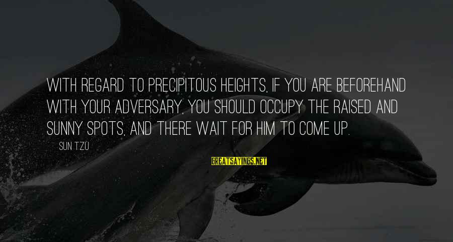 Spots Sayings By Sun Tzu: With regard to precipitous heights, if you are beforehand with your adversary, you should occupy