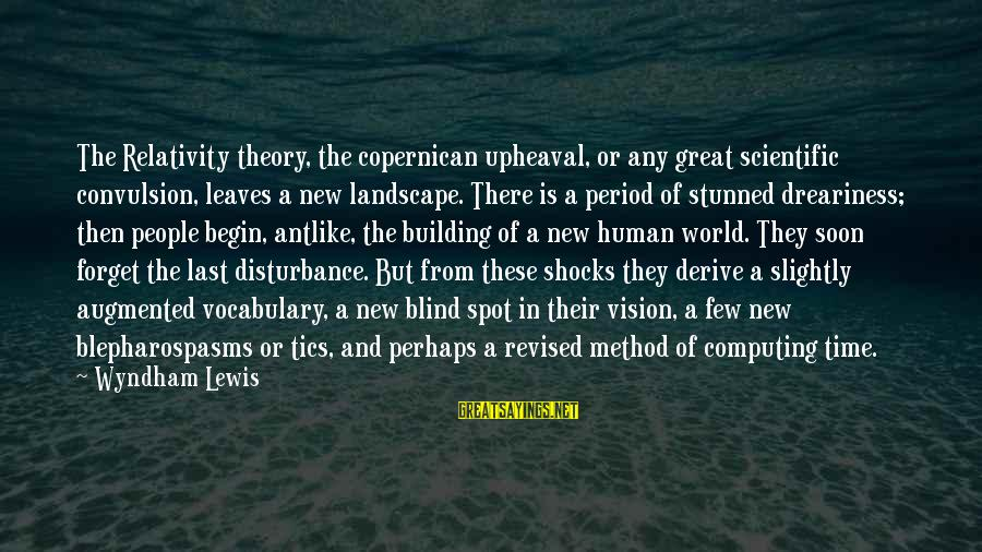Spots Sayings By Wyndham Lewis: The Relativity theory, the copernican upheaval, or any great scientific convulsion, leaves a new landscape.