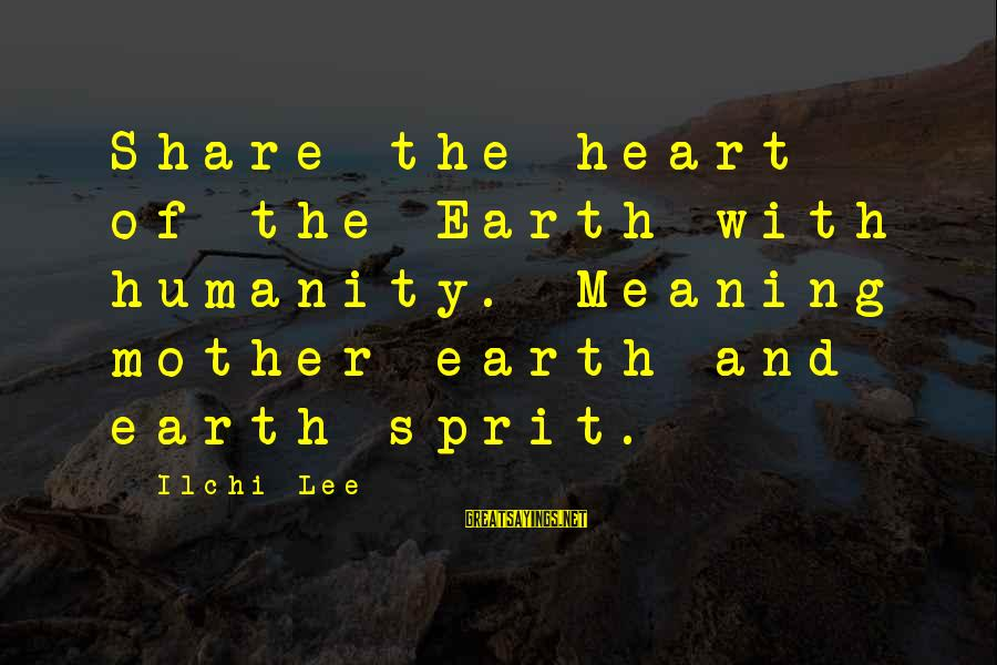 Sprit Sayings By Ilchi Lee: Share the heart of the Earth with humanity. Meaning mother earth and earth sprit.