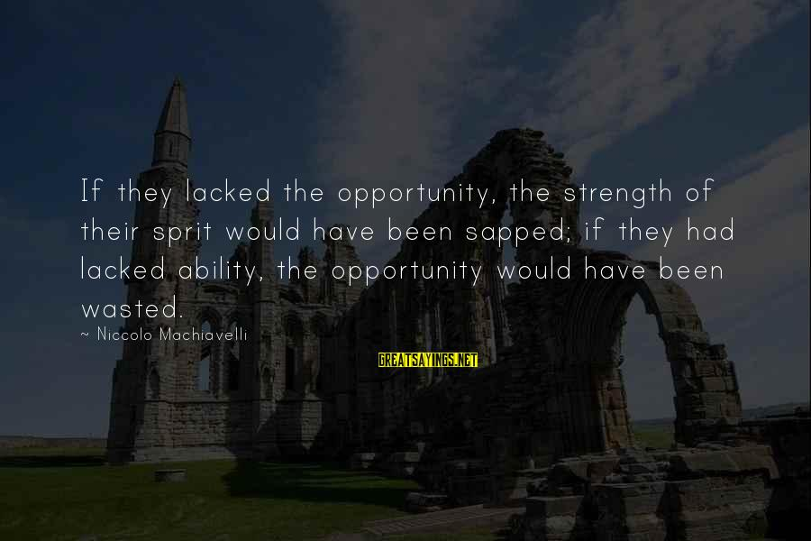 Sprit Sayings By Niccolo Machiavelli: If they lacked the opportunity, the strength of their sprit would have been sapped; if
