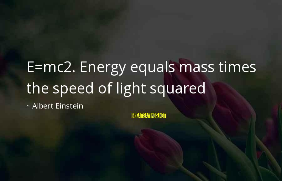 Squared Sayings By Albert Einstein: E=mc2. Energy equals mass times the speed of light squared