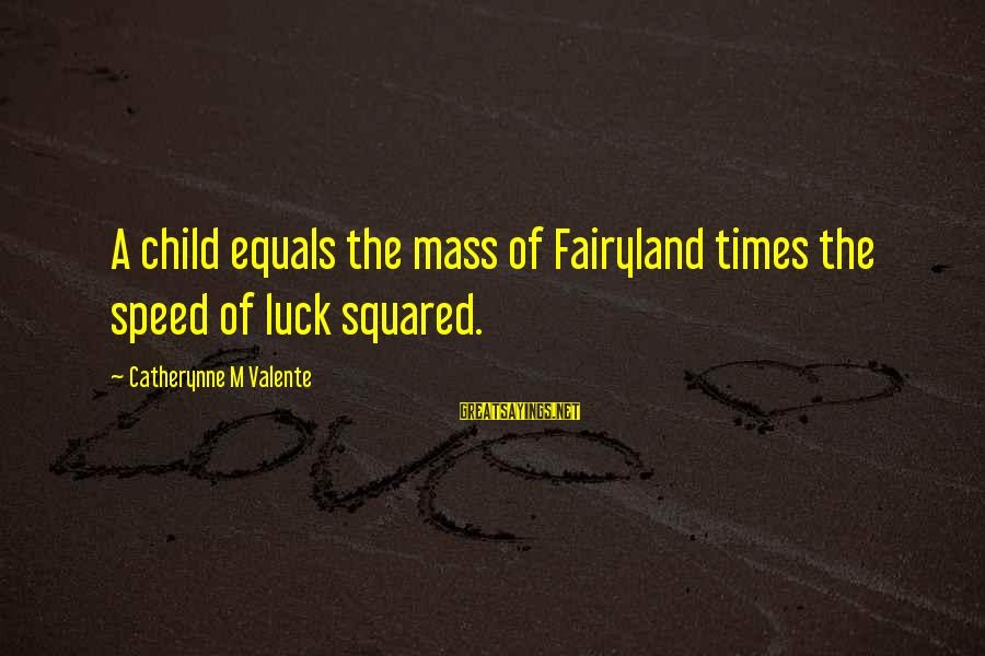 Squared Sayings By Catherynne M Valente: A child equals the mass of Fairyland times the speed of luck squared.