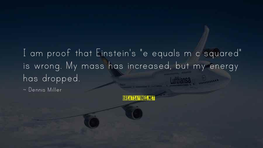 """Squared Sayings By Dennis Miller: I am proof that Einstein's """"e equals m c squared"""" is wrong. My mass has"""