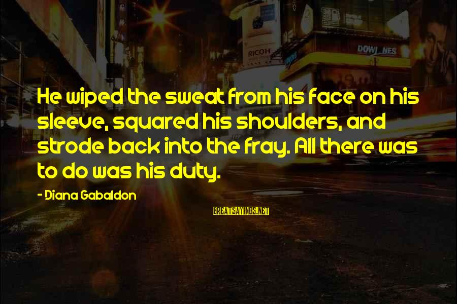 Squared Sayings By Diana Gabaldon: He wiped the sweat from his face on his sleeve, squared his shoulders, and strode