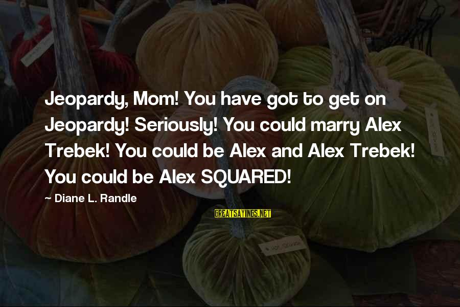 Squared Sayings By Diane L. Randle: Jeopardy, Mom! You have got to get on Jeopardy! Seriously! You could marry Alex Trebek!