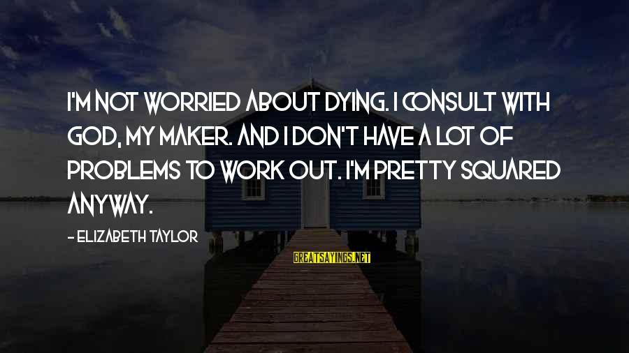 Squared Sayings By Elizabeth Taylor: I'm not worried about dying. I consult with God, my maker. And I don't have