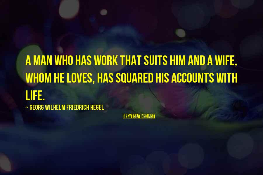 Squared Sayings By Georg Wilhelm Friedrich Hegel: A man who has work that suits him and a wife, whom he loves, has