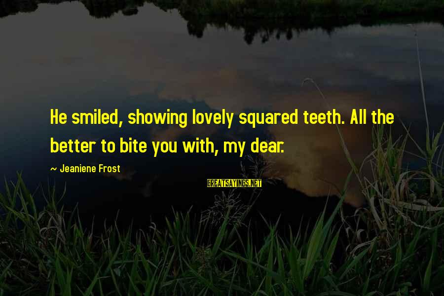 Squared Sayings By Jeaniene Frost: He smiled, showing lovely squared teeth. All the better to bite you with, my dear.