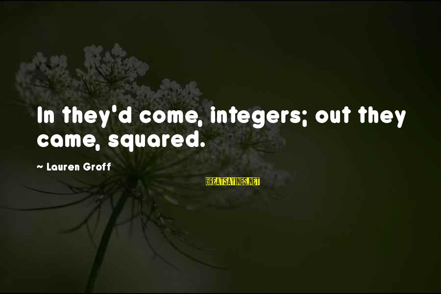 Squared Sayings By Lauren Groff: In they'd come, integers; out they came, squared.