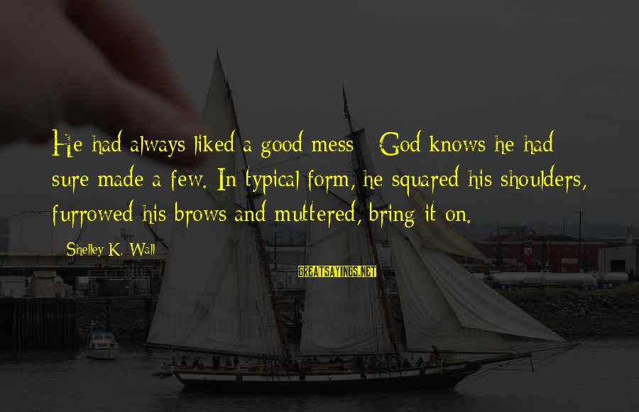 Squared Sayings By Shelley K. Wall: He had always liked a good mess - God knows he had sure made a