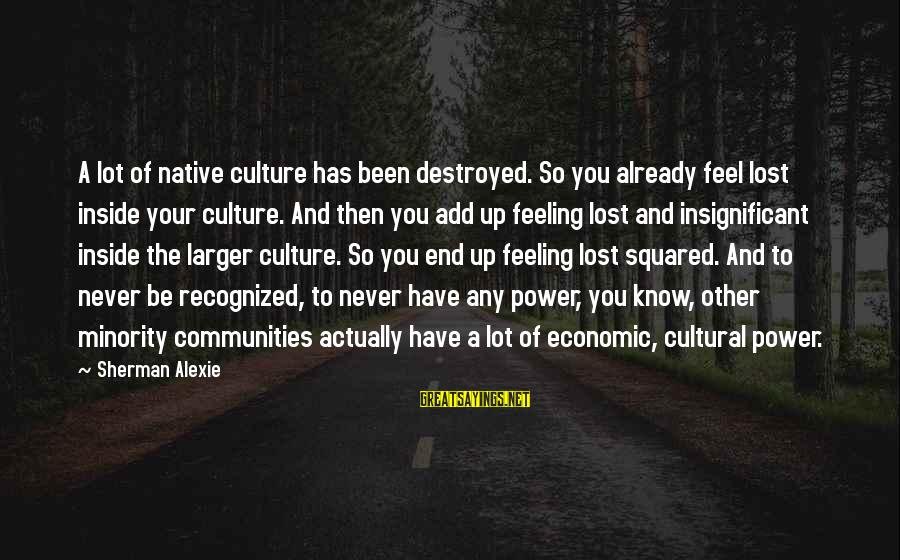 Squared Sayings By Sherman Alexie: A lot of native culture has been destroyed. So you already feel lost inside your