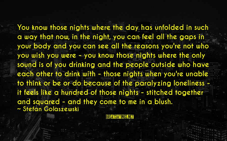 Squared Sayings By Stefan Golaszewski: You know those nights where the day has unfolded in such a way that now,