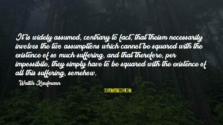 Squared Sayings By Walter Kaufmann: It is widely assumed, contrary to fact, that theism necessarily involves the two assumptions which