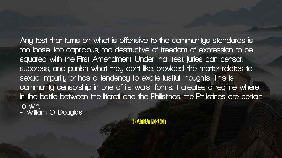 Squared Sayings By William O. Douglas: Any test that turns on what is offensive to the communitys standards is too loose,