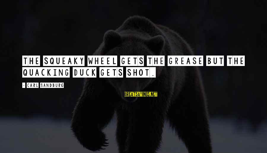 Squeaky Wheel Gets The Grease Sayings By Carl Sandburg: The squeaky wheel gets the grease but the quacking duck gets shot.