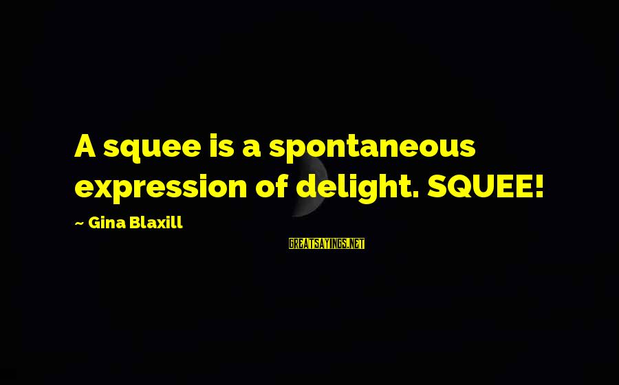 Squee Sayings By Gina Blaxill: A squee is a spontaneous expression of delight. SQUEE!