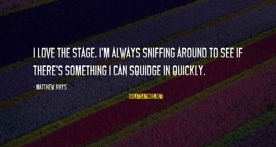 Squidge Sayings By Matthew Rhys: I love the stage. I'm always sniffing around to see if there's something I can