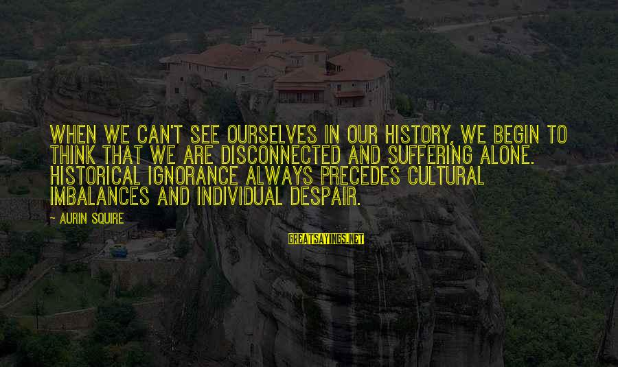 Squire Sayings By Aurin Squire: When we can't see ourselves in our history, we begin to think that we are
