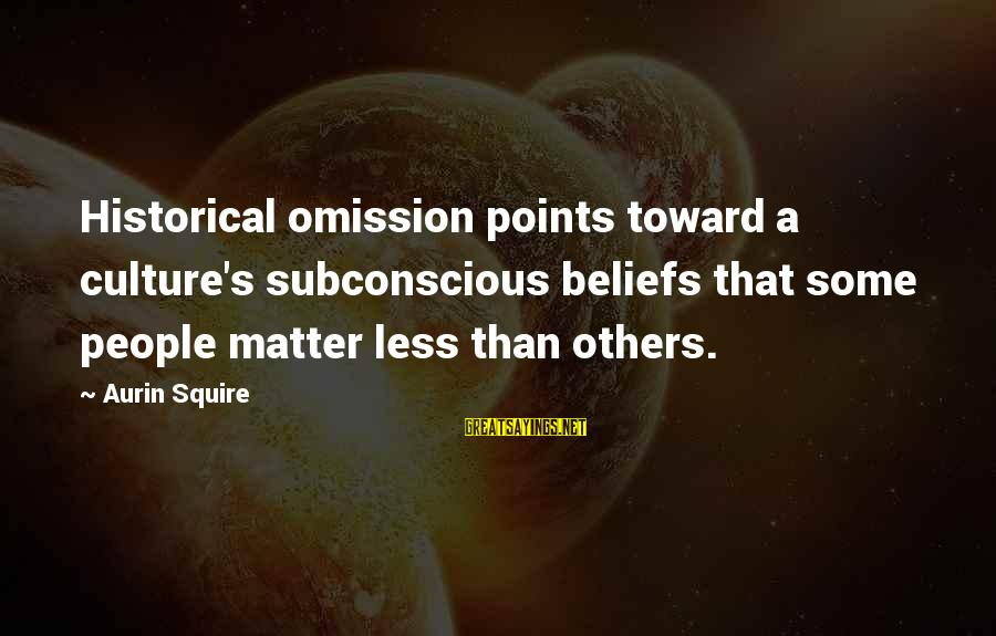 Squire Sayings By Aurin Squire: Historical omission points toward a culture's subconscious beliefs that some people matter less than others.