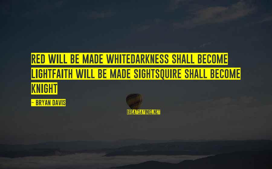 Squire Sayings By Bryan Davis: Red will be made whiteDarkness shall become lightFaith will be made sightSquire shall become knight