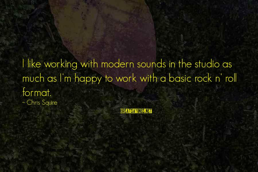 Squire Sayings By Chris Squire: I like working with modern sounds in the studio as much as I'm happy to