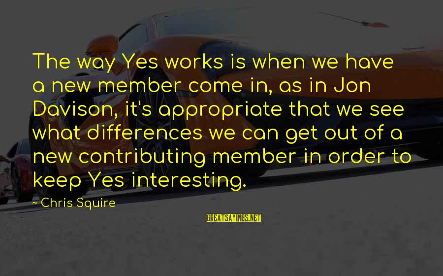 Squire Sayings By Chris Squire: The way Yes works is when we have a new member come in, as in
