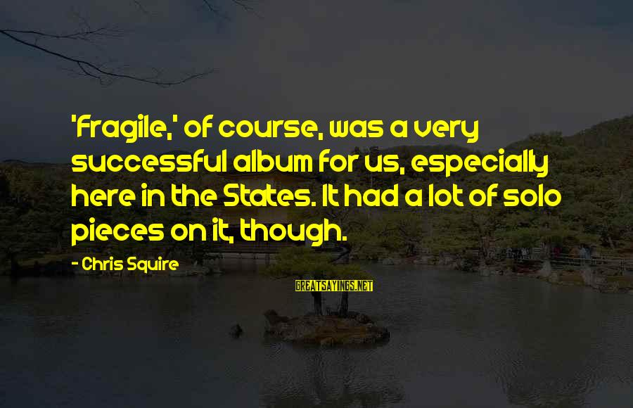 Squire Sayings By Chris Squire: 'Fragile,' of course, was a very successful album for us, especially here in the States.