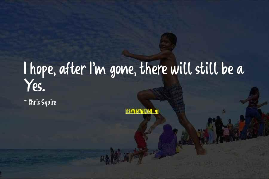 Squire Sayings By Chris Squire: I hope, after I'm gone, there will still be a Yes.