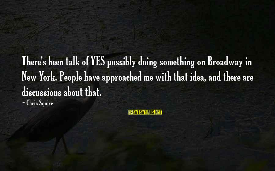 Squire Sayings By Chris Squire: There's been talk of YES possibly doing something on Broadway in New York. People have