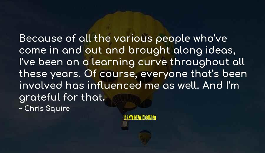 Squire Sayings By Chris Squire: Because of all the various people who've come in and out and brought along ideas,