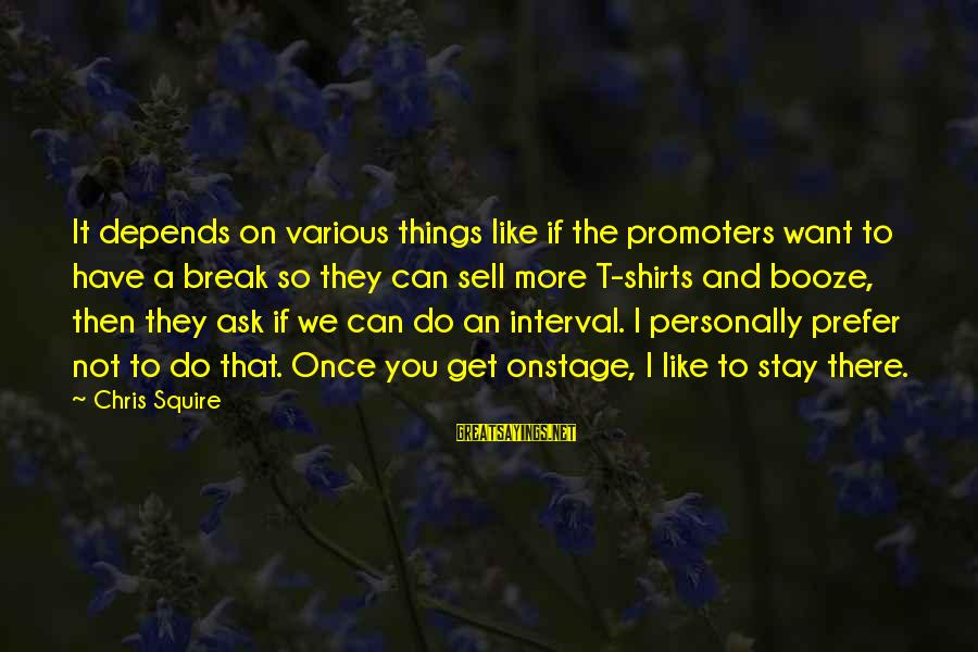 Squire Sayings By Chris Squire: It depends on various things like if the promoters want to have a break so