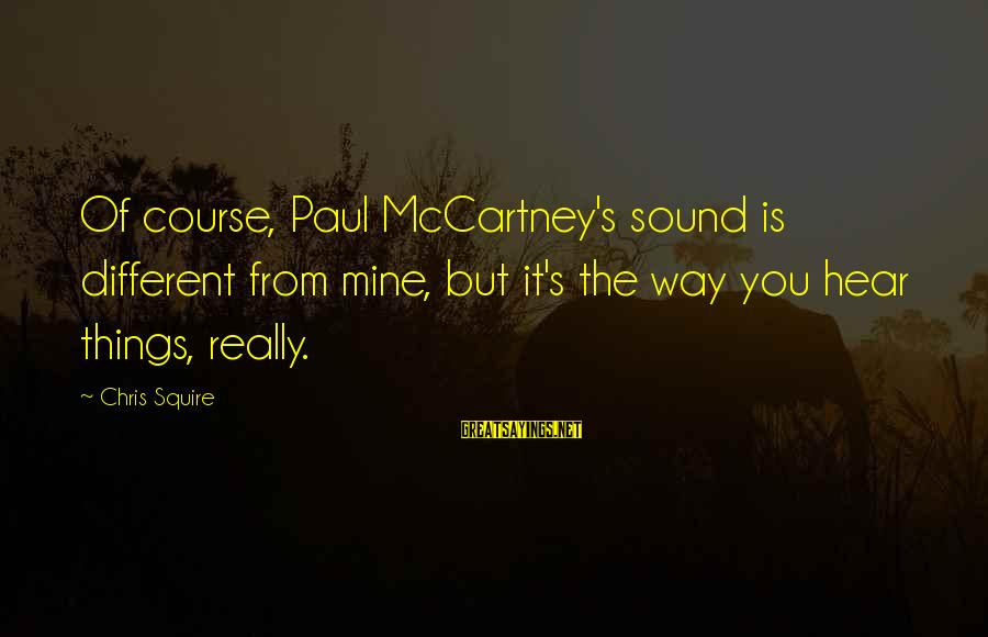 Squire Sayings By Chris Squire: Of course, Paul McCartney's sound is different from mine, but it's the way you hear