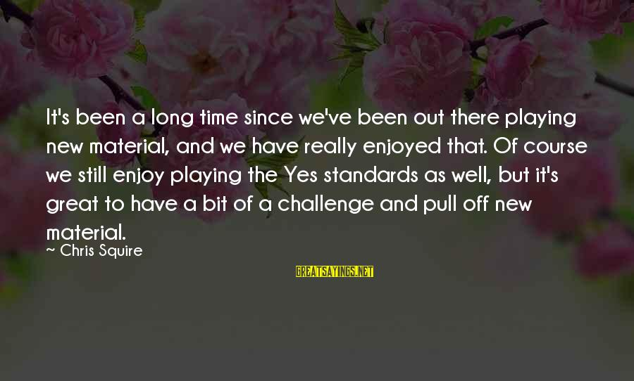 Squire Sayings By Chris Squire: It's been a long time since we've been out there playing new material, and we