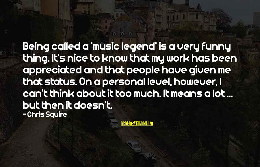 Squire Sayings By Chris Squire: Being called a 'music legend' is a very funny thing. It's nice to know that