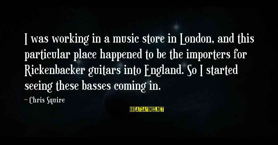 Squire Sayings By Chris Squire: I was working in a music store in London, and this particular place happened to