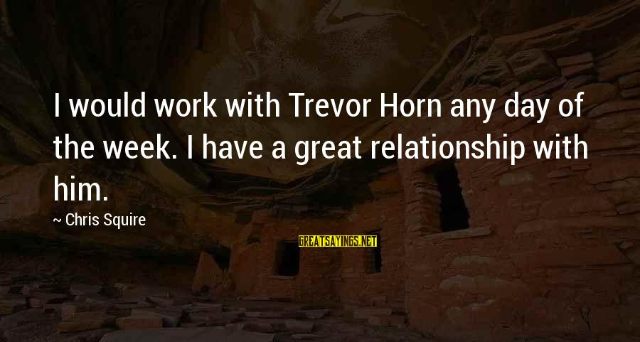 Squire Sayings By Chris Squire: I would work with Trevor Horn any day of the week. I have a great