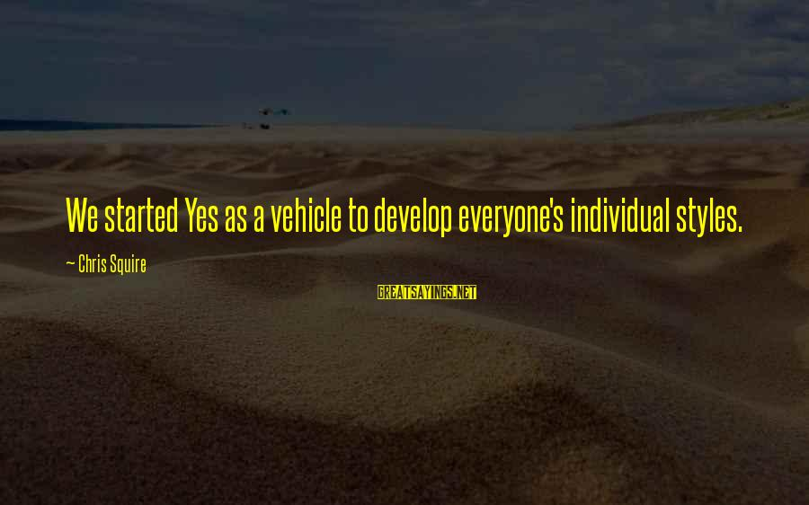 Squire Sayings By Chris Squire: We started Yes as a vehicle to develop everyone's individual styles.