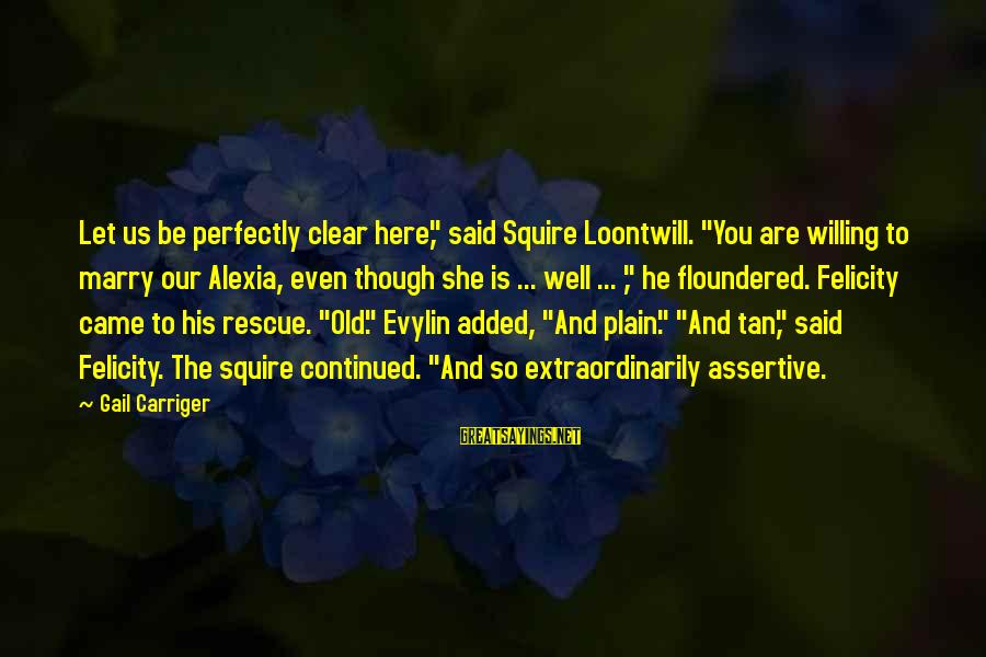 """Squire Sayings By Gail Carriger: Let us be perfectly clear here,"""" said Squire Loontwill. """"You are willing to marry our"""