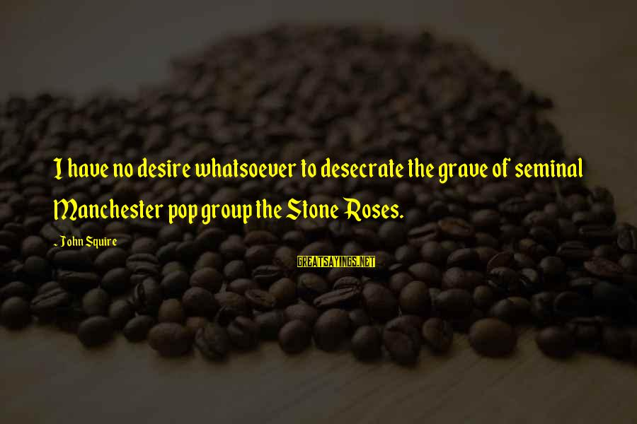 Squire Sayings By John Squire: I have no desire whatsoever to desecrate the grave of seminal Manchester pop group the