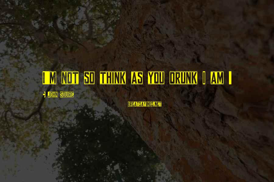 Squire Sayings By John Squire: I'm not so think as you drunk I am !