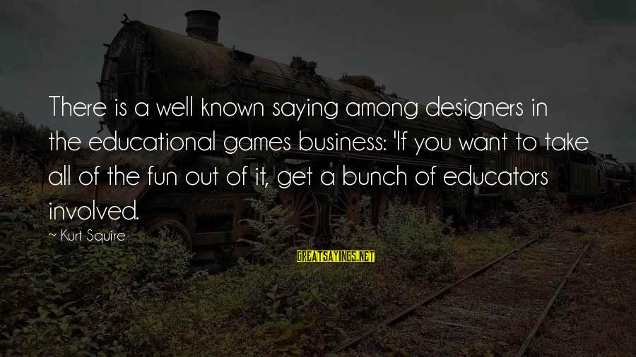 Squire Sayings By Kurt Squire: There is a well known saying among designers in the educational games business: 'If you