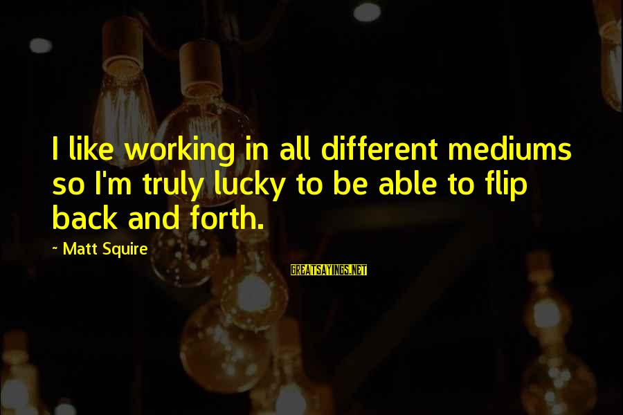 Squire Sayings By Matt Squire: I like working in all different mediums so I'm truly lucky to be able to