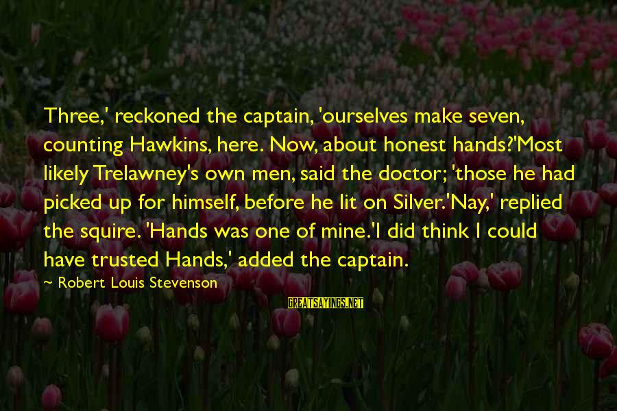 Squire Sayings By Robert Louis Stevenson: Three,' reckoned the captain, 'ourselves make seven, counting Hawkins, here. Now, about honest hands?'Most likely