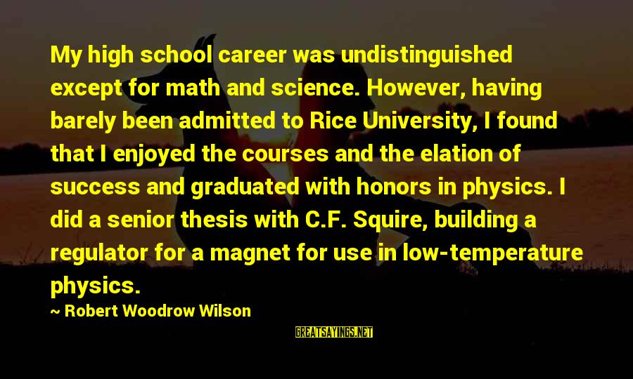 Squire Sayings By Robert Woodrow Wilson: My high school career was undistinguished except for math and science. However, having barely been