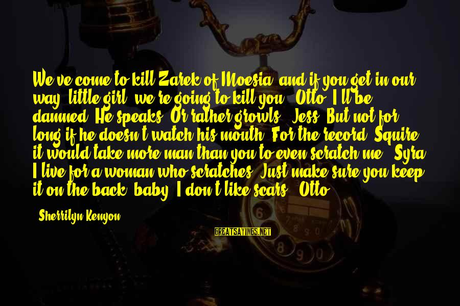 Squire Sayings By Sherrilyn Kenyon: We've come to kill Zarek of Moesia, and if you get in our way, little