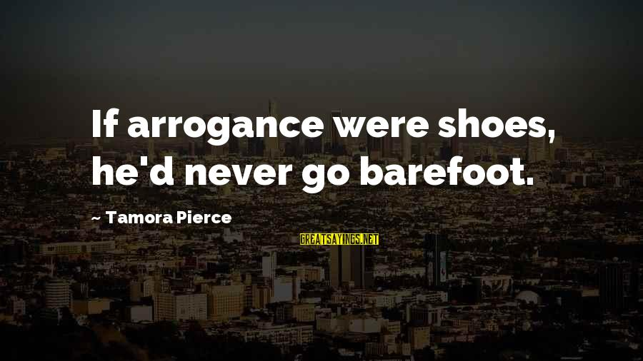Squire Sayings By Tamora Pierce: If arrogance were shoes, he'd never go barefoot.