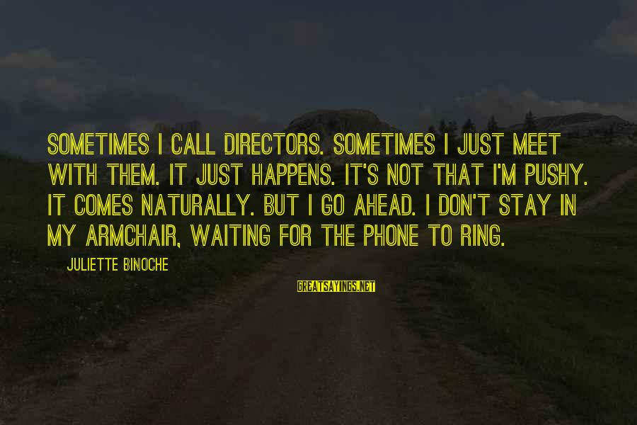 Squirt Funny Sayings By Juliette Binoche: Sometimes I call directors. Sometimes I just meet with them. It just happens. It's not