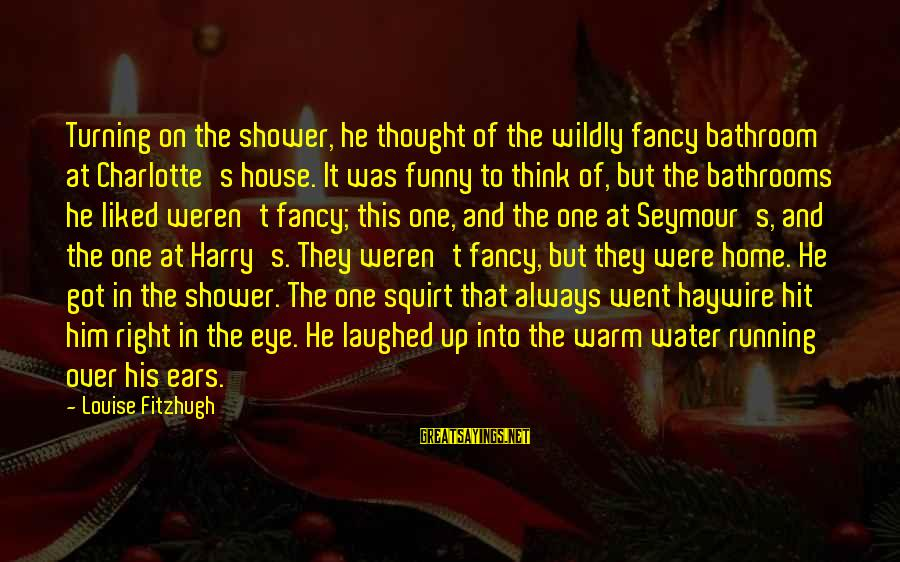 Squirt Funny Sayings By Louise Fitzhugh: Turning on the shower, he thought of the wildly fancy bathroom at Charlotte's house. It